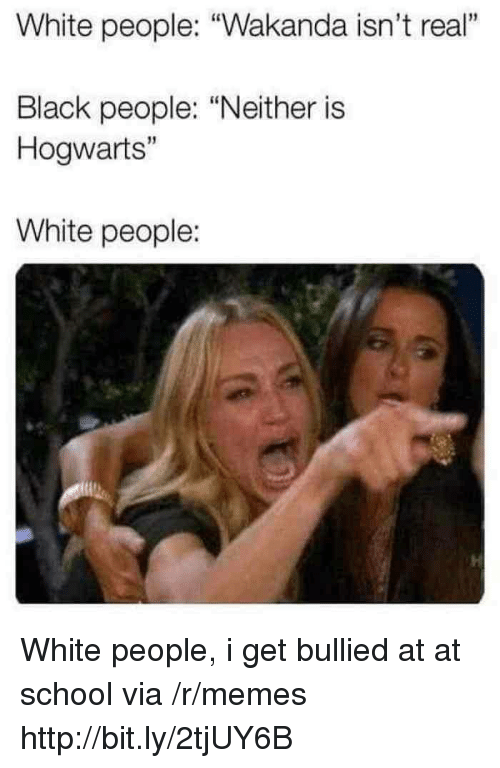 "At-At, Memes, and School: White people: ""Wakanda isn't real""  1  Black people: ""Neither is  Hogwarts""  15  White people: White people, i get bullied at at school via /r/memes http://bit.ly/2tjUY6B"