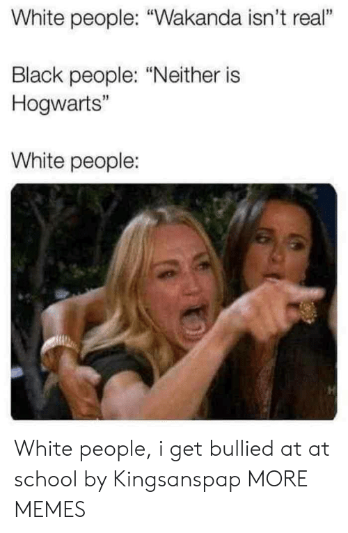 "At-At, Dank, and Memes: White people: ""Wakanda isn't real""  1  Black people: ""Neither is  Hogwarts""  15  White people: White people, i get bullied at at school by Kingsanspap MORE MEMES"