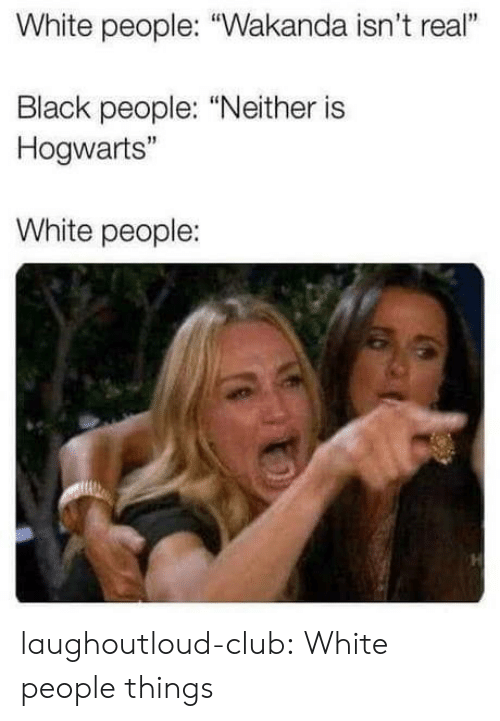 """Club, Tumblr, and White People: White people: """"Wakanda isn't real""""  Black people: """"Neither is  Hogwarts""""  White people: laughoutloud-club:  White people things"""