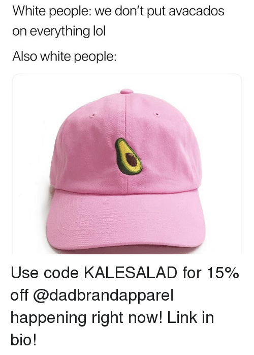 Lol, Memes, and White People: White people: we don't put avacados  on everything lol  Also white people: Use code KALESALAD for 15% off @dadbrandapparel happening right now! Link in bio!