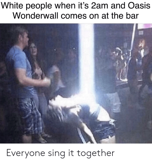 White People When It's 2am and Oasis Wonderwall Comes on at