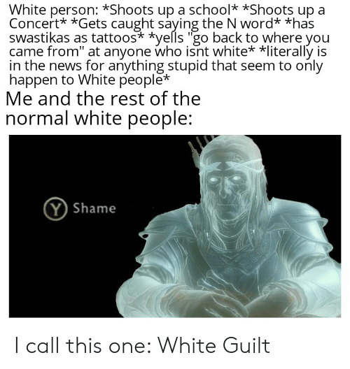 """News, Reddit, and School: White person: *Shoots up a school *Shoots up  Concert* *Gets caught saying the N word* *has  swastikas as tattoos* *yells """"go back to where you  came from"""" at anyone who isnt white* *literally is  in the news for anything stupid that seem to only  happen to White people*  Me and the rest of the  normal white people:  (Y Shame I call this one: White Guilt"""