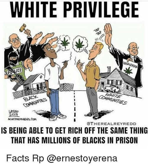 Facts, Memes, and Prison: WHITE PRIVILEGE  LAT  20  OTHEREALREYREDD  IS BEING ABLE TO GET RICH OFF THE SAME THING  THAT HAS MILLIONS OF BLACKS IN PRISON Facts Rp @ernestoyerena