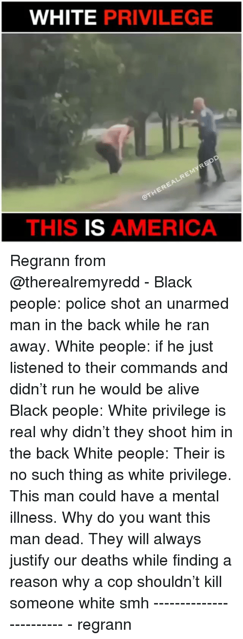 Alive, America, and Memes: WHITE PRIVILEGE  THIS IS AMERICA Regrann from @therealremyredd - Black people: police shot an unarmed man in the back while he ran away. White people: if he just listened to their commands and didn't run he would be alive Black people: White privilege is real why didn't they shoot him in the back White people: Their is no such thing as white privilege. This man could have a mental illness. Why do you want this man dead. They will always justify our deaths while finding a reason why a cop shouldn't kill someone white smh ------------------------ - regrann