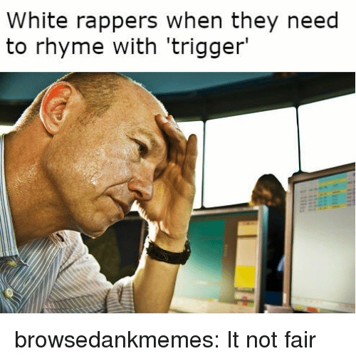 Tumblr, Blog, and Http: White rappers when they need  to rhyme with 'trigger' browsedankmemes:  It not fair