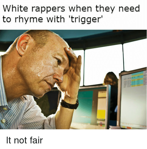 White, Rappers, and Fair: White rappers when they need  to rhyme with 'trigger' It not fair