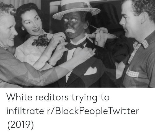 Blackpeopletwitter, White, and Trying: White reditors trying to infiltrate r/BlackPeopleTwitter (2019)