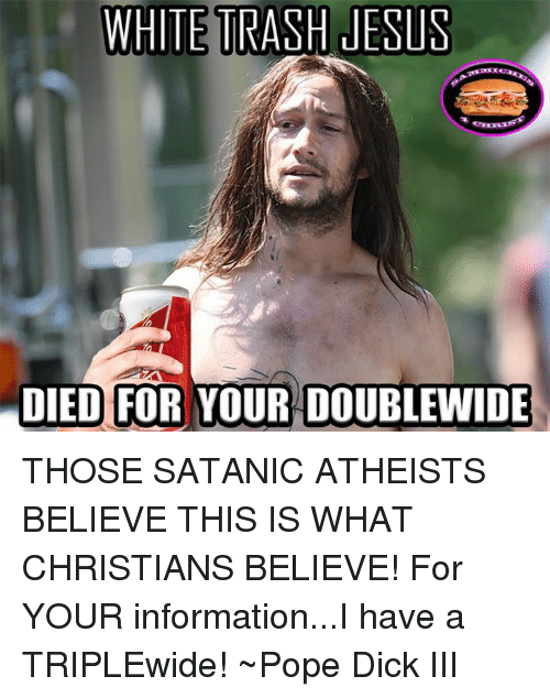 Jesus, Memes, and Pope Francis: WHITE TRASH JESUS  DIED FOR YOUR DOUBLEMNIDE THOSE SATANIC ATHEISTS BELIEVE THIS IS WHAT CHRISTIANS BELIEVE!  For YOUR information...I have a TRIPLEwide!  ~Pope Dick III