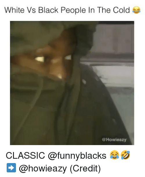 Black, White, and Dank Memes: White Vs Black People In The Cold  @Howieazy CLASSIC @funnyblacks 😂🤣 ➡️ @howieazy (Credit)