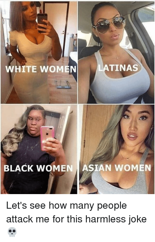 Asian, Black, and White: WHITE WOMEN  TINAS  BLACK WOMEN ASIAN WOMEN Let's see how many people attack me for this harmless joke 💀