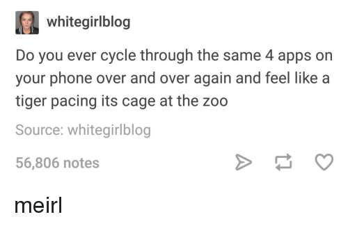 Phone, Apps, and Tiger: whitegirlblog  Do you ever cycle through the same 4 apps on  your phone over and over again and feel like a  tiger pacing its cage at the zoo  Source: whitegirlblog  56,806 notes meirl