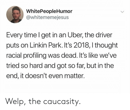 Uber, Time, and Thought: WhitePeopleHumor  @whitememejesus  Every time l get in an Uber, the driver  puts on Linkin Park. It's 2018, I thought  racial profiling was dead. It's like we've  tried so hard and got so far, but in the  end, it doesn't even matter. Welp, the caucasity.