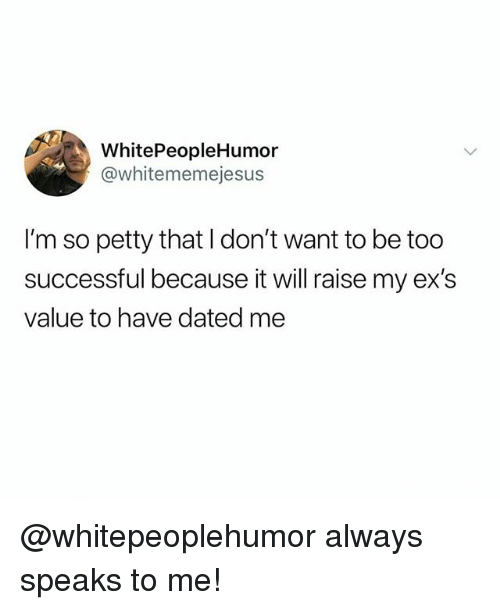 Ex's, Memes, and Petty: WhitePeopleHumor  @whitememejesus  I'm so petty that I don't want to be too  successful because it will raise my ex's  value to have dated me @whitepeoplehumor always speaks to me!