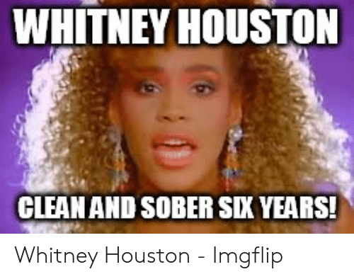 Whitney Houston Clean And Sober Six Years Whitney Houston Imgflip Whitney Houston Meme On Me Me