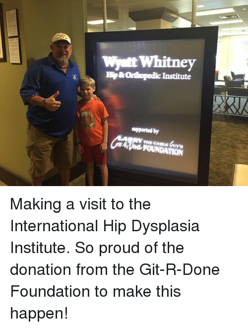 Memes, Orthopedic, and 🤖: Whitney  Wyatt HP&orthopedic Institute Making a visit to the International Hip Dysplasia Institute. So proud of the donation from the Git-R-Done Foundation to make this happen!