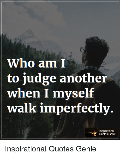 Who Am I To Judge Another When I Myself Walk Imperfectly C