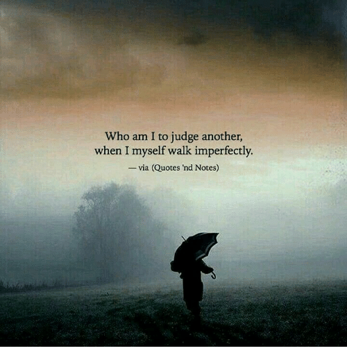 Who Am I To Judge Another When I Myself Walk Imperfectly Via Quotes
