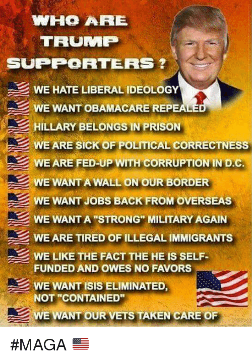 "Isis, Memes, and Taken: WHO ARE  TRUMP  SUPPORTERS  WE HATE LIBERAL IDEOLOGY  WE WANT OBAMACARE REP  HILLARY BELONGS IN PRISON  WE ARE SICK OF POLITICAL CORRECTNESS  WE ARE FED-UP WITH CORRUPTION IN D.C.  WE WANT A WALL ON OUR BORDER  WE WANT JOBS BACK FROM OVERSEAS  WE WANT A ""STRONG"" MILITARY AGAIN  WE ARE TIRED OF ILLEGAL IMMIGRANTS  WE LIKE THE FACT THE HE IS SELF  FUNDED AND OWES NO FAVORS  WE WANT ISIS ELIMINATED  NOT ""CONTAINED""  WE WANT OUR VETS TAKEN CARE OF #MAGA 🇺🇲️"