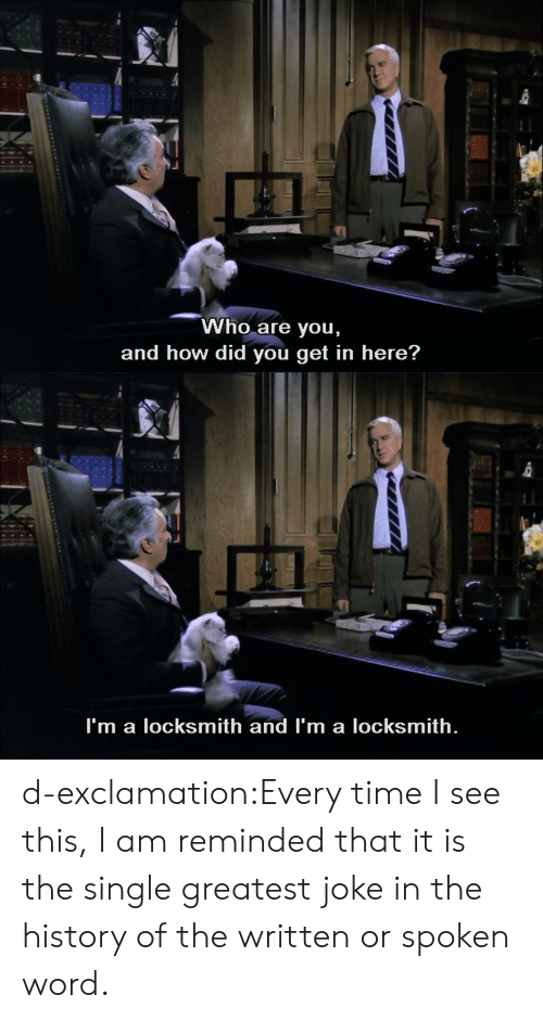 Target, Tumblr, and Blog: Who are you,  and how did you get in here?   I'm a locksmith and I'm a locksmith. d-exclamation:Every time I see this, I am reminded that it is the single greatest joke in the history of the written or spoken word.