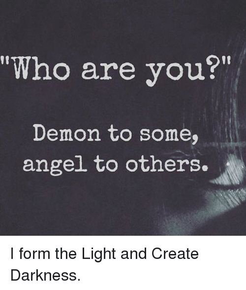 Who Are You? Demon to Some Angel to Others I Form the Light and ...