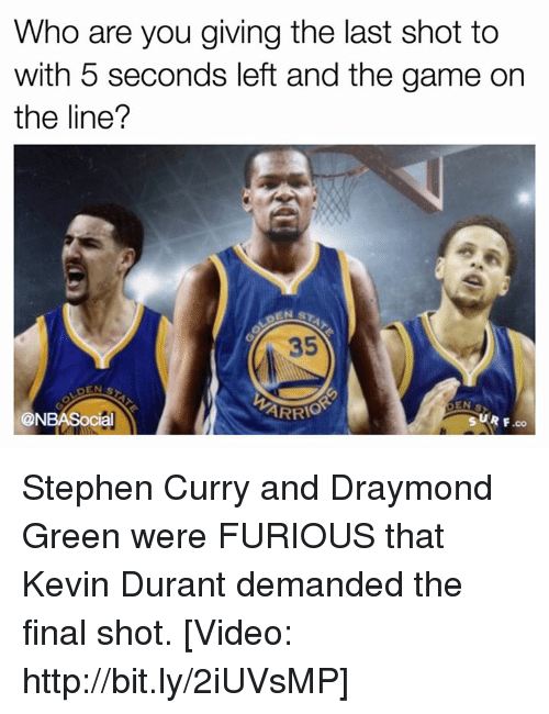 Draymond Green, Kevin Durant, and Nba: Who are you giving the last shot to  with 5 seconds left and the game on  the line?  ARRIO  CON  SUR F,co Stephen Curry and Draymond Green were FURIOUS that Kevin Durant demanded the final shot. [Video: http://bit.ly/2iUVsMP]
