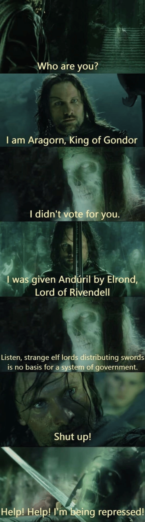 Elf, Shut Up, and Help: Who are you?  I am Aragorn, King of Gondor  I didn't vote for you.  I was given Andúril by Elrond,  Lord of Rivendell  Listen, strange elf lords distributing swords  is no basis for a system of government.  Shut up!  Help! Help! I'm being repressed!