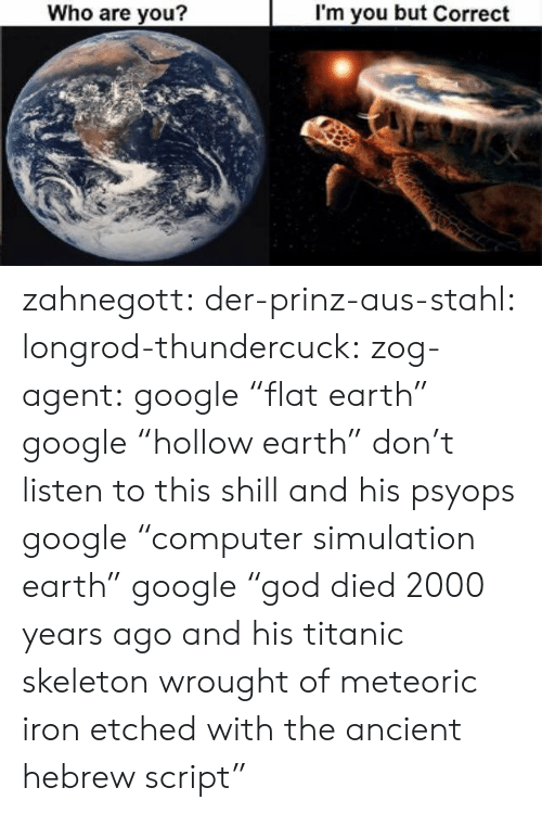 """Google, Titanic, and Tumblr: Who are you?  I'm you but Correct zahnegott:  der-prinz-aus-stahl:  longrod-thundercuck:  zog-agent: google """"flat earth"""" google""""hollow earth"""" don't listen to this shill and his psyops  google """"computer simulation earth""""   google """"god died 2000 years ago and his titanic skeleton wrought of meteoric iron etched with the ancient hebrew script"""""""