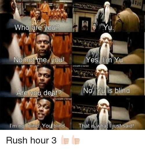 Memes, Rush Hour, and 🤖: Who are you  No not me you!  No Yu is blind  Are you deaf?  I'm not  bin Youblind That is what just said! Rush hour 3 👍🏻👍🏻