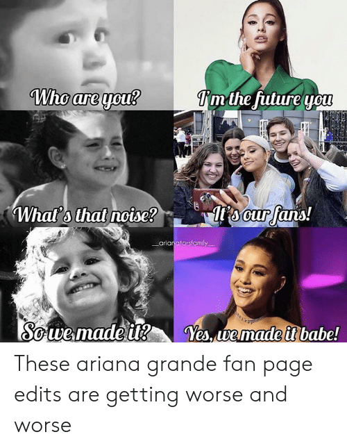 Ariana Grande, Page, and Yes: Who are you?  Tmthe fulure you  ocur fans!  Whats that nocise?  _arianatorsfamily  Sowemade it  Yes, we made i babe! These ariana grande fan page edits are getting worse and worse
