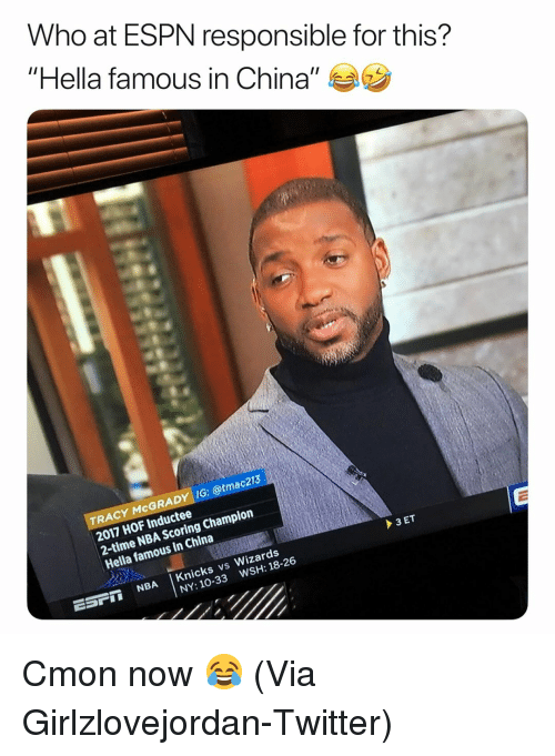 "Basketball, Espn, and New York Knicks: Who at ESPN responsible for this?  ""Hella famous in China"" ラウ  TRACY McGRADY IG: @tmac213  2017 HOF Inductee  2-time NBA Scoring Champion  Hella famous in China  ESPI NBA Knicks vs Wizards  WSH: 18-26  NY: 10-33 Cmon now 😂 (Via ‪Girlzlovejordan‬-Twitter)"