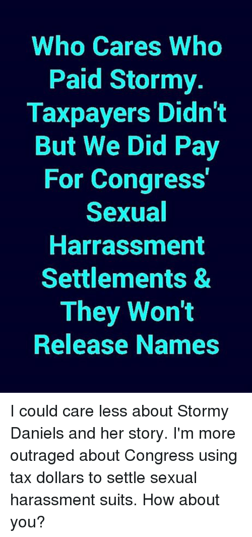 Memes, Suits, and 🤖: Who Cares Who  Paid Stormy.  Taxpayers Didn't  But We Did Pay  For Congress  Sexual  Harrassment  Settlements &  They Won't  Release Names I could care less about Stormy Daniels and her story. I'm more outraged about Congress using tax dollars to settle sexual harassment suits. How about you?