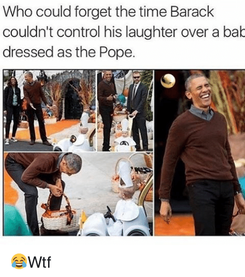Memes, Pope Francis, and Control: Who could forget the time Barack  couldn't control his laughter over a bab  dressed as the Pope. 😂Wtf