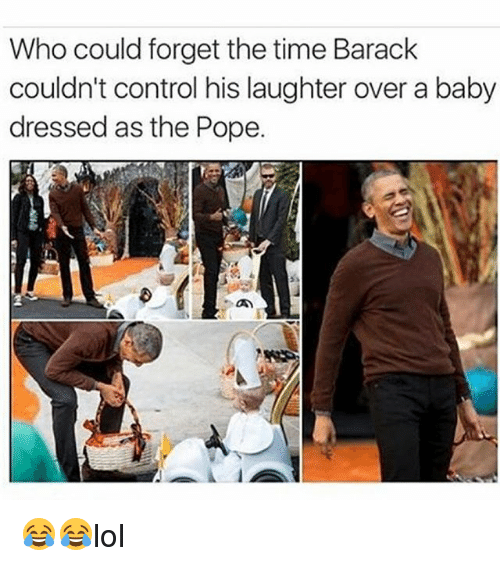 Memes, Pope Francis, and Control: Who could forget the time Barack  couldn't control his laughter over a baby  dressed as the Pope. 😂😂lol