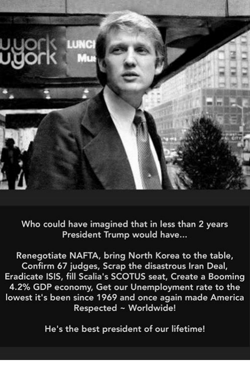 America, Isis, and North Korea: Who could have imagined that in less than 2 years  President Trump would have...  Renegotiate NAFTA, bring North Korea to the table,  Confirm 67 judges, Scrap the disastrous Iran Deal  Eradicate ISIS, fill Scalia's SCOTUS seat, Create a Booming  4.2% GDP economy. Get our unemployment rate to the  lowest it's been since 1969 and once again made America  Respected Worldwide!  He's the best president of our lifetime!