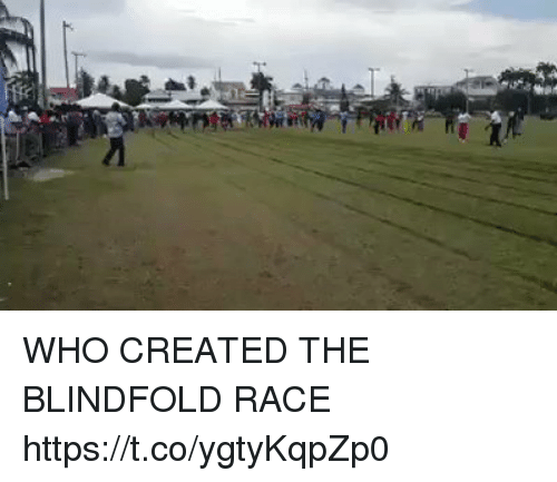 Memes, Race, and 🤖: WHO CREATED THE BLINDFOLD RACE https://t.co/ygtyKqpZp0