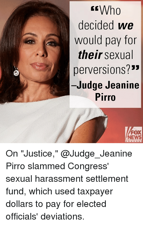 "Memes, News, and Fox News: Who  decided we  would pay for  their sexual  perversions?""  Judge Jeanine  Pirro  2""  FOX  NEWS On ""Justice,"" @Judge_Jeanine Pirro slammed Congress' sexual harassment settlement fund, which used taxpayer dollars to pay for elected officials' deviations."