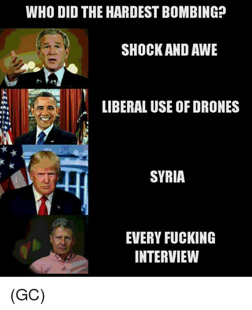 Memes, Drones, and Syria: WHO DID THE HARDEST BOMBING?  SHOCK AND AWE  LIBERAL USE OF DRONES  SYRIA  EVERY FUCKING  INTERVIEW (GC)
