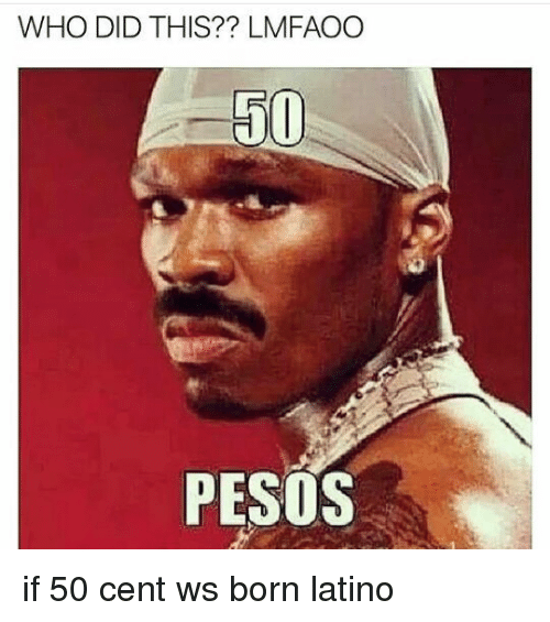 who did this lmfaoo 50 pesos if 50 cent ws 11810945 who did this?? lmfaoo 50 pesos if 50 cent ws born latino 50 cent,50 Cent Meme