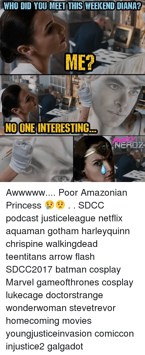 Batman, Memes, and Movies: WHO DID YOU MEET THIS WEEKEND DIANA?  ME?  NO ONE INTERESTING. Awwwww.... Poor Amazonian Princess 😢😟 . . SDCC podcast justiceleague netflix aquaman gotham harleyquinn chrispine walkingdead teentitans arrow flash SDCC2017 batman cosplay Marvel gameofthrones cosplay lukecage doctorstrange wonderwoman stevetrevor homecoming movies youngjusticeinvasion comiccon injustice2 galgadot