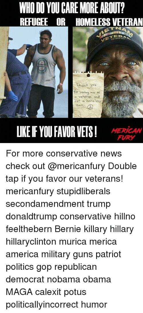 America, Guns, and Homeless: WHO DO YOU CARE MORE ABOUT?  REFUGEE OR HOMELESS VETERAN  Thonk you  Seeing me os  o vetergn one  rot a homeless  non  LKE F YOUFAVOR VETS! MEHW  FURY For more conservative news check out @mericanfury Double tap if you favor our veterans! mericanfury stupidliberals secondamendment trump donaldtrump conservative hillno feelthebern Bernie killary hillary hillaryclinton murica merica america military guns patriot politics gop republican democrat nobama obama MAGA calexit potus politicallyincorrect humor