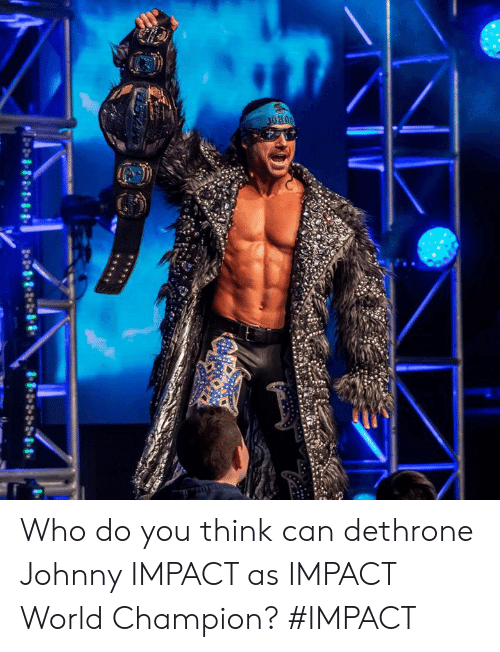 Memes, World, and 🤖: Who do you think can dethrone Johnny IMPACT as IMPACT World Champion? #IMPACT