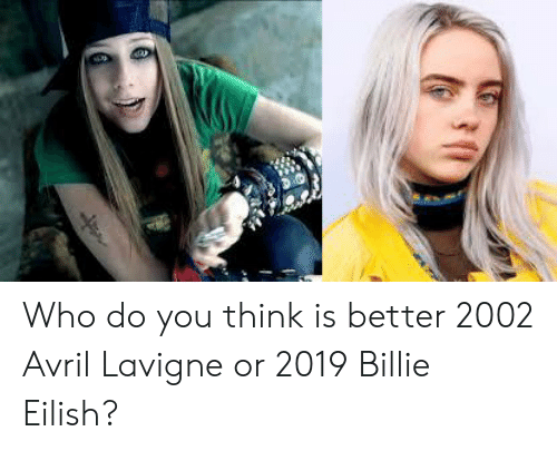 Who Do You Think Is Better 2002 Avril Lavigne or 2019 Billie