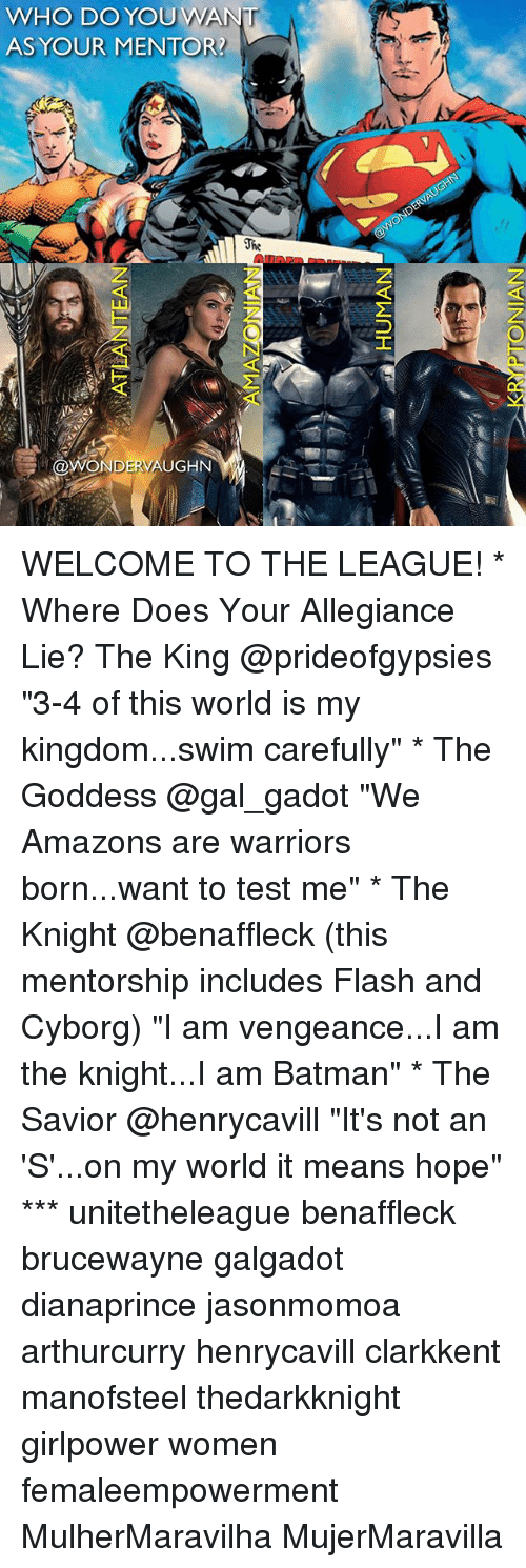 """Batman, Memes, and Test: WHO DO YOUWAN  ASYOUR MENTOR?  ld  @WONDERVAUGHN WELCOME TO THE LEAGUE! * Where Does Your Allegiance Lie? The King @prideofgypsies """"3-4 of this world is my kingdom...swim carefully"""" * The Goddess @gal_gadot """"We Amazons are warriors born...want to test me"""" * The Knight @benaffleck (this mentorship includes Flash and Cyborg) """"I am vengeance...I am the knight...I am Batman"""" * The Savior @henrycavill """"It's not an 'S'...on my world it means hope"""" *** unitetheleague benaffleck brucewayne galgadot dianaprince jasonmomoa arthurcurry henrycavill clarkkent manofsteel thedarkknight girlpower women femaleempowerment MulherMaravilha MujerMaravilla"""