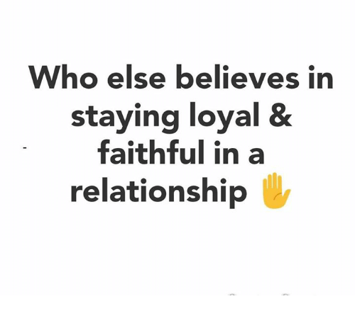 Memes, In a Relationship, and 🤖: Who else believes i  staying loyal &  faithful in a  relationship