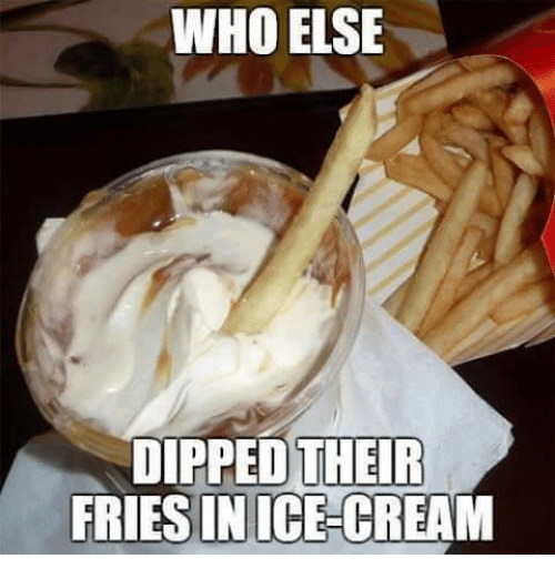 Memes, Ice Cream, and 🤖: WHO ELSE  DIPPED THEIR  FRIESIN ICE-CREAM