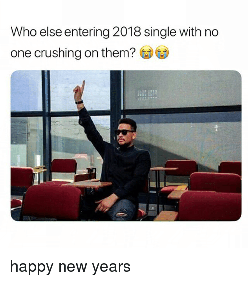 Happy, Girl Memes, and Single: Who else entering 2018 single with no  one crushing on them? GDG) happy new years