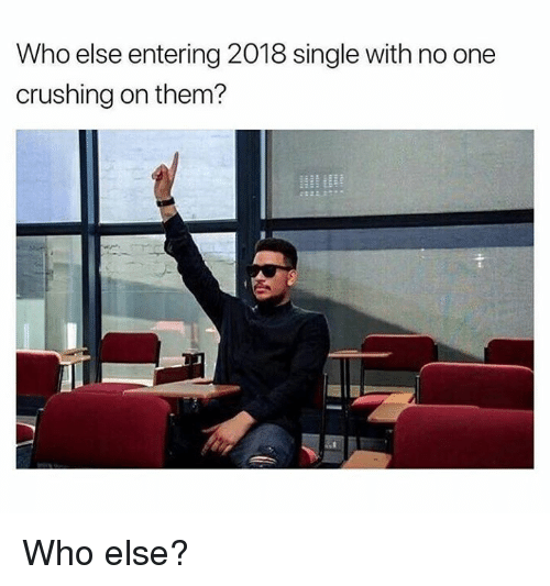 Hood, Single, and Who: Who else entering 2018 single with no one  crushing on them? Who else?