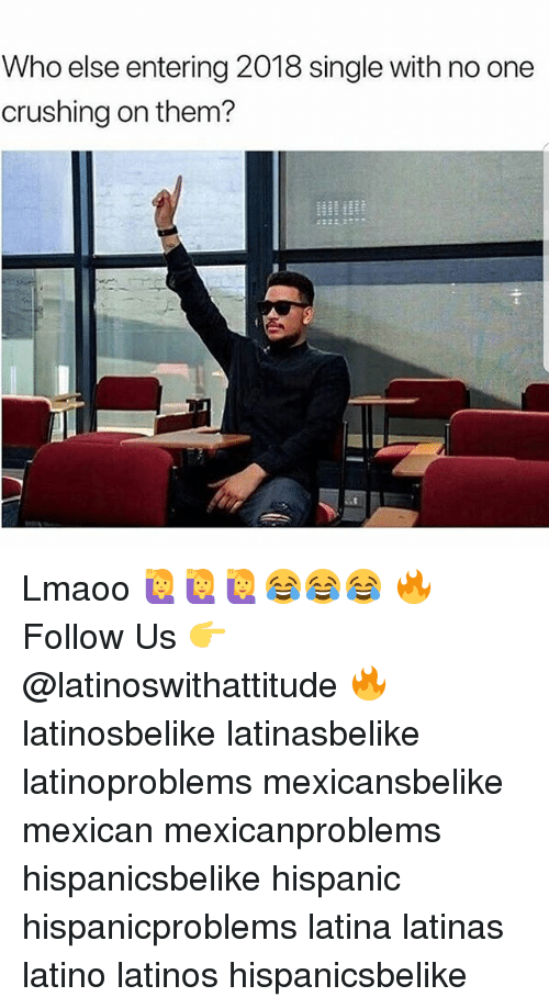 Latinos, Memes, and Mexican: Who else entering 2018 single with no one  crushing on them? Lmaoo 🙋♀️🙋♀️🙋♀️😂😂😂 🔥 Follow Us 👉 @latinoswithattitude 🔥 latinosbelike latinasbelike latinoproblems mexicansbelike mexican mexicanproblems hispanicsbelike hispanic hispanicproblems latina latinas latino latinos hispanicsbelike