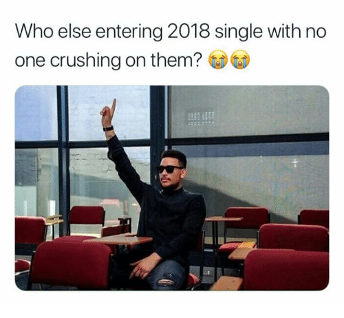 Memes, Single, and 🤖: Who else entering 2018 single with no  one crushing on them?