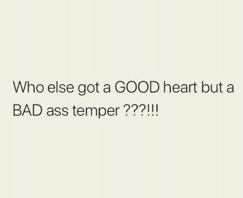 Ass, Bad, and Relationships: Who else got a GOOD heart but a  BAD ass temper???!!!